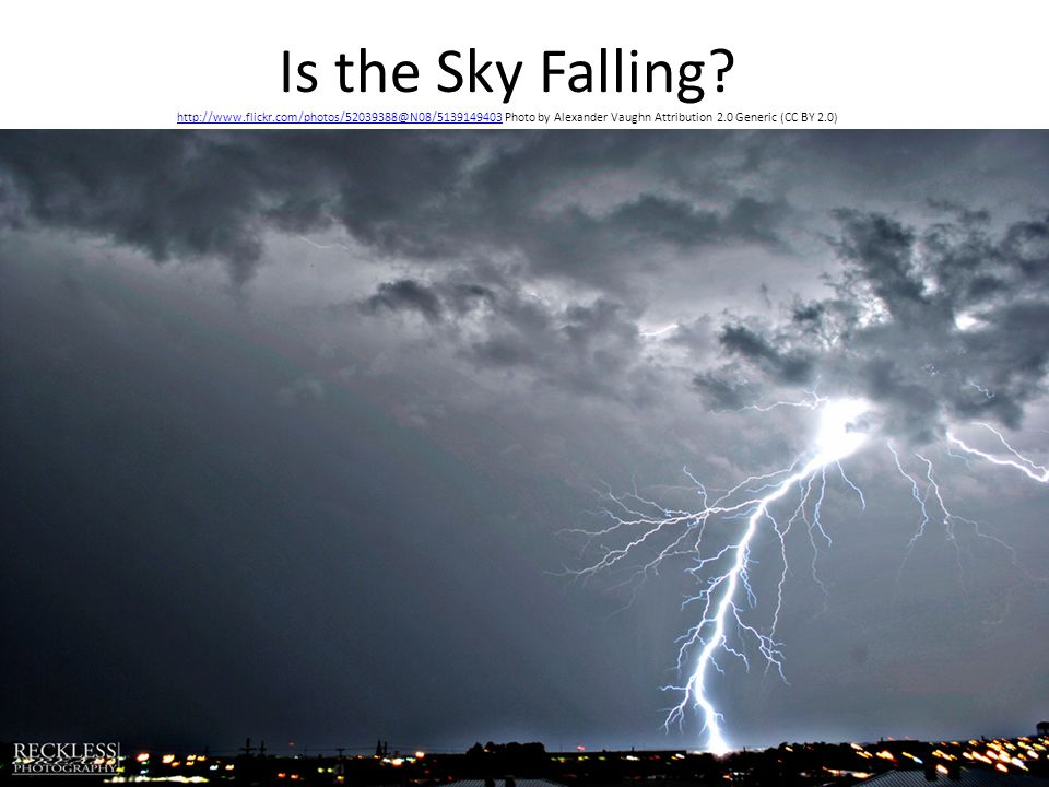 Is the Sky Falling? http://www.flickr.com/photos/52039388@N08/5139149403 Photo by Alexander Vaughn Attribution 2.0 Generic (CC BY 2.0) http://www.flic