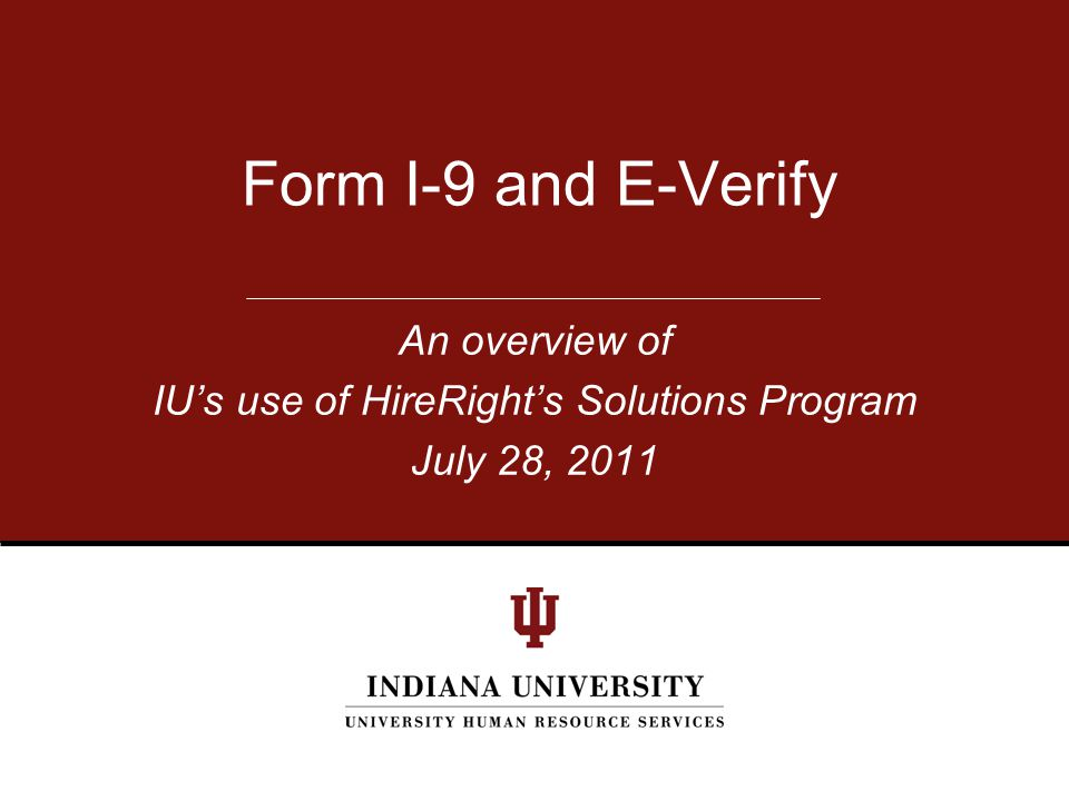 An overview of IU's use of HireRight's Solutions Program July 28, 2011 Form I-9 and E-Verify