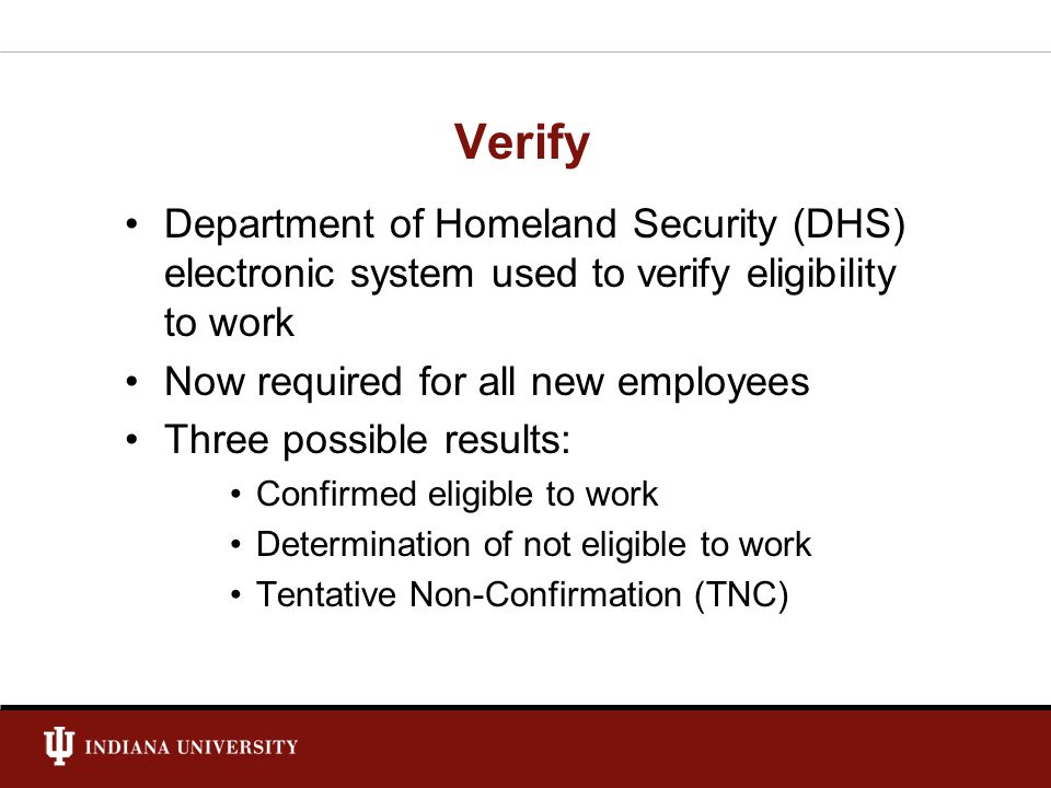 Verify Department of Homeland Security (DHS) electronic system used to verify eligibility to work Now required for all new employees Three possible results: Confirmed eligible to work Determination of not eligible to work Tentative Non-Confirmation (TNC)