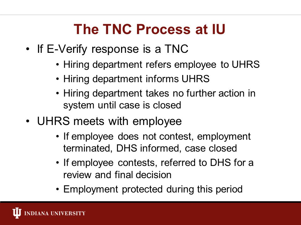 The TNC Process at IU If E-Verify response is a TNC Hiring department refers employee to UHRS Hiring department informs UHRS Hiring department takes no further action in system until case is closed UHRS meets with employee If employee does not contest, employment terminated, DHS informed, case closed If employee contests, referred to DHS for a review and final decision Employment protected during this period