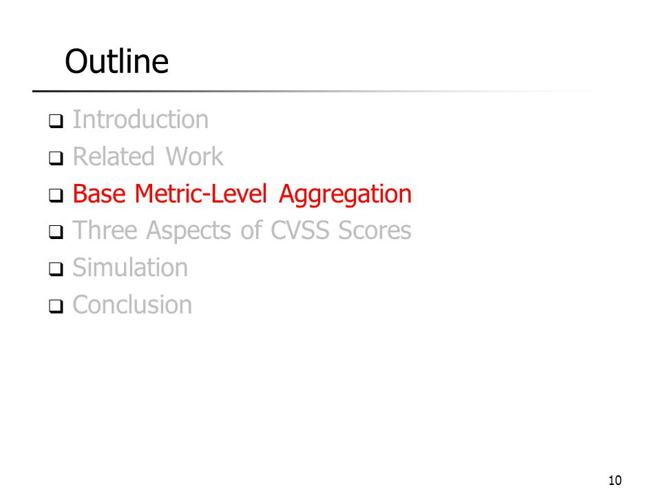 Outline  Introduction  Related Work  Base Metric-Level Aggregation  Three Aspects of CVSS Scores  Simulation  Conclusion 10