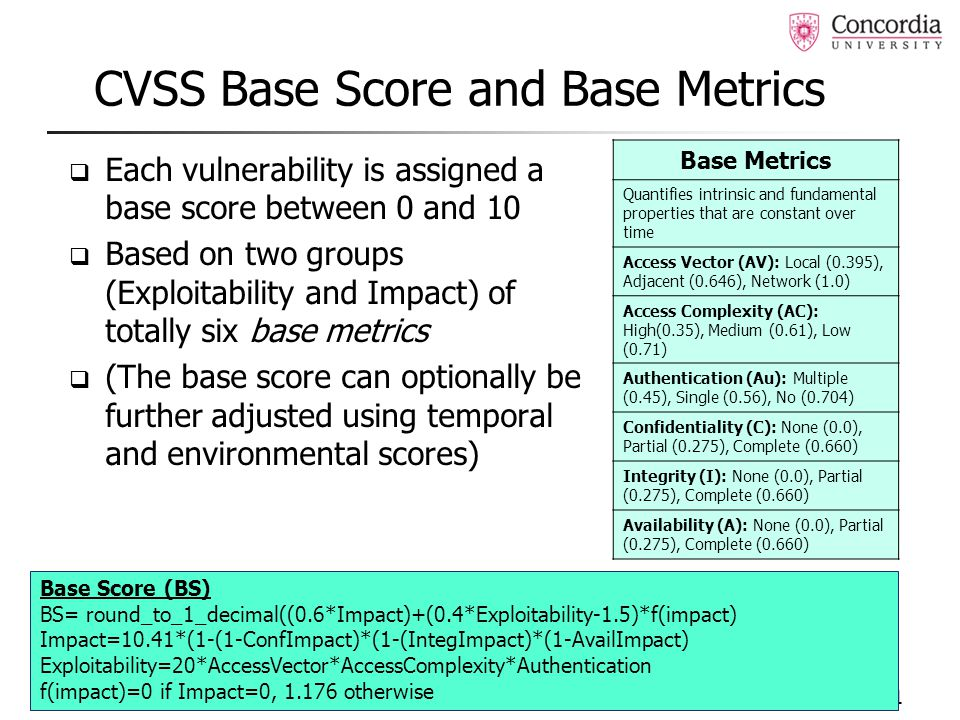 CVSS Base Score and Base Metrics  Each vulnerability is assigned a base score between 0 and 10  Based on two groups (Exploitability and Impact) of totally six base metrics  (The base score can optionally be further adjusted using temporal and environmental scores) 11 Base Metrics Quantifies intrinsic and fundamental properties that are constant over time Access Vector (AV): Local (0.395), Adjacent (0.646), Network (1.0) Access Complexity (AC): High(0.35), Medium (0.61), Low (0.71) Authentication (Au): Multiple (0.45), Single (0.56), No (0.704) Confidentiality (C): None (0.0), Partial (0.275), Complete (0.660) Integrity (I): None (0.0), Partial (0.275), Complete (0.660) Availability (A): None (0.0), Partial (0.275), Complete (0.660) Base Score (BS) BS= round_to_1_decimal((0.6*Impact)+(0.4*Exploitability-1.5)*f(impact) Impact=10.41*(1-(1-ConfImpact)*(1-(IntegImpact)*(1-AvailImpact) Exploitability=20*AccessVector*AccessComplexity*Authentication f(impact)=0 if Impact=0, 1.176 otherwise