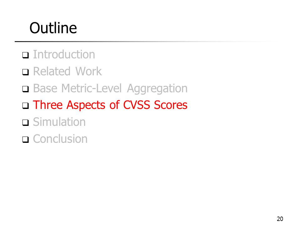Outline  Introduction  Related Work  Base Metric-Level Aggregation  Three Aspects of CVSS Scores  Simulation  Conclusion 20
