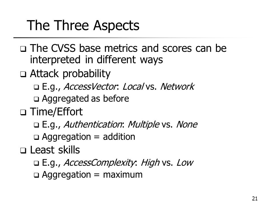The Three Aspects  The CVSS base metrics and scores can be interpreted in different ways  Attack probability  E.g., AccessVector: Local vs. Network