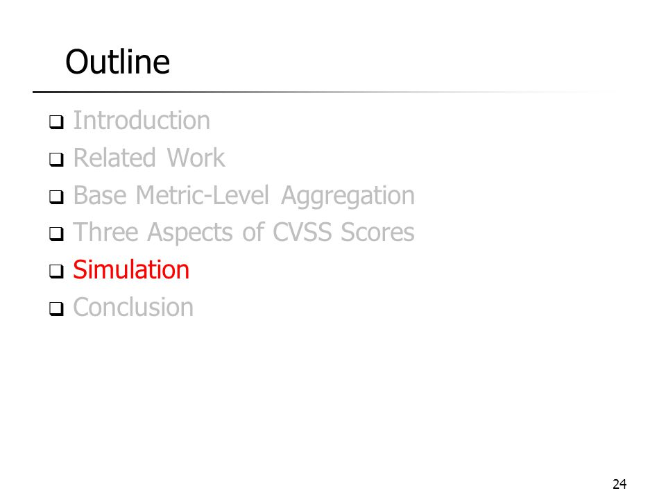 Outline  Introduction  Related Work  Base Metric-Level Aggregation  Three Aspects of CVSS Scores  Simulation  Conclusion 24