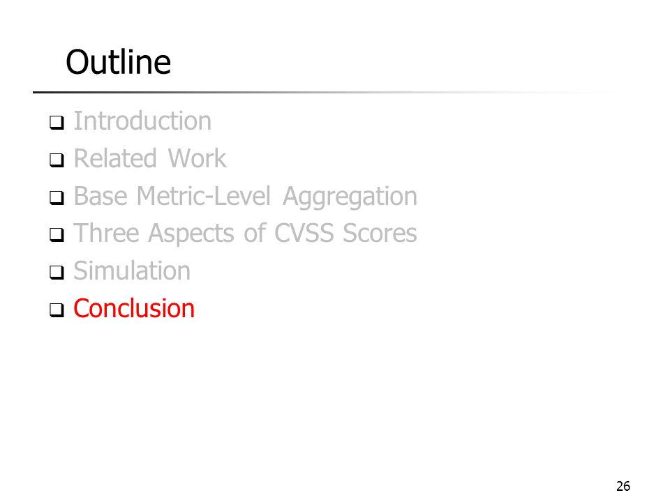 Outline  Introduction  Related Work  Base Metric-Level Aggregation  Three Aspects of CVSS Scores  Simulation  Conclusion 26