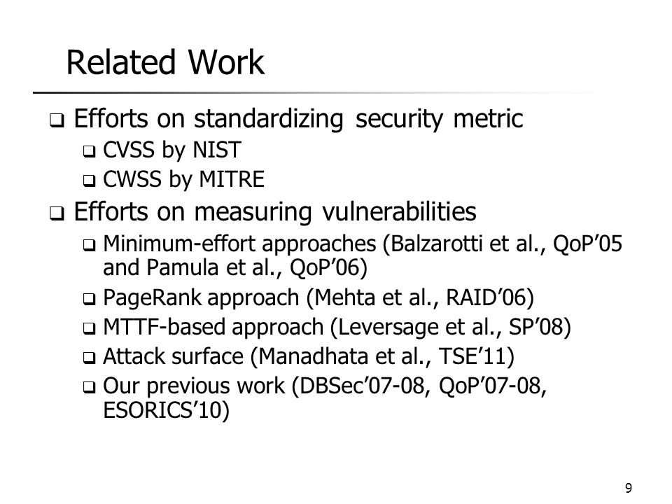 Related Work  Efforts on standardizing security metric  CVSS by NIST  CWSS by MITRE  Efforts on measuring vulnerabilities  Minimum-effort approaches (Balzarotti et al., QoP'05 and Pamula et al., QoP'06)  PageRank approach (Mehta et al., RAID'06)  MTTF-based approach (Leversage et al., SP'08)  Attack surface (Manadhata et al., TSE'11)  Our previous work (DBSec'07-08, QoP'07-08, ESORICS'10) 9