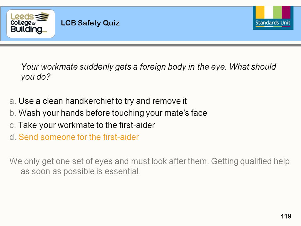 LCB Safety Quiz 119 Your workmate suddenly gets a foreign body in the eye. What should you do? a. Use a clean handkerchief to try and remove it b. Was