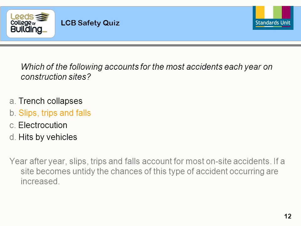 LCB Safety Quiz 12 Which of the following accounts for the most accidents each year on construction sites? a. Trench collapses b. Slips, trips and fal