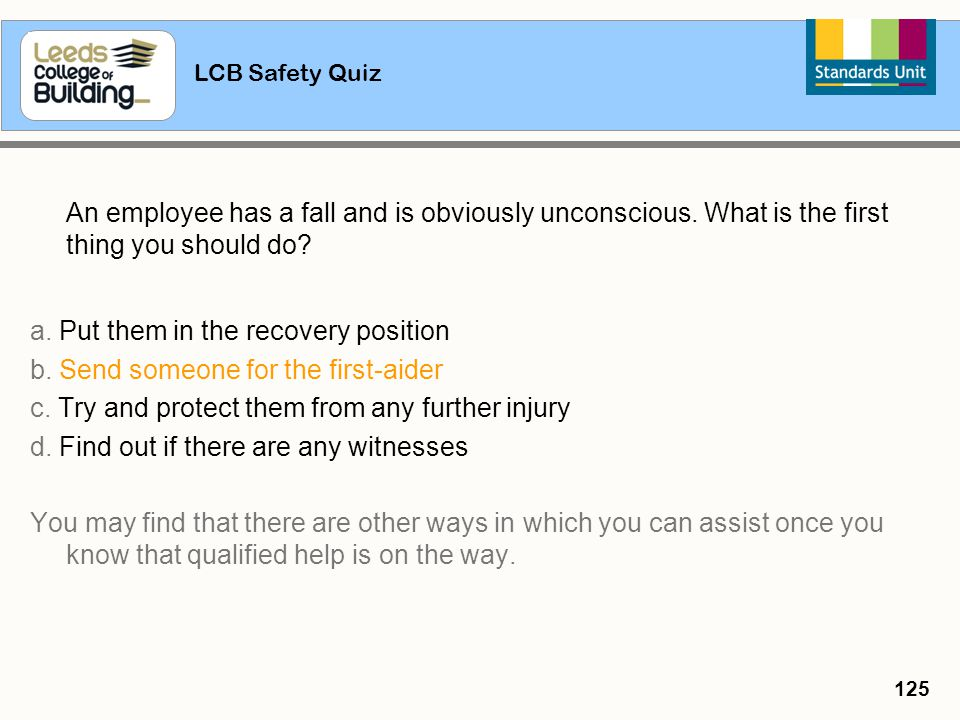 LCB Safety Quiz 125 An employee has a fall and is obviously unconscious. What is the first thing you should do? a. Put them in the recovery position b