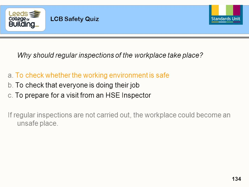 LCB Safety Quiz 134 Why should regular inspections of the workplace take place? a. To check whether the working environment is safe b. To check that e