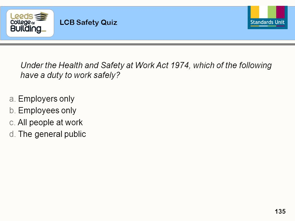 LCB Safety Quiz 135 Under the Health and Safety at Work Act 1974, which of the following have a duty to work safely? a. Employers only b. Employees on