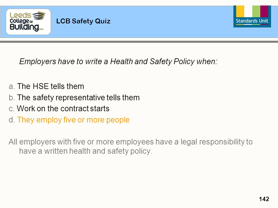 LCB Safety Quiz 142 Employers have to write a Health and Safety Policy when: a. The HSE tells them b. The safety representative tells them c. Work on