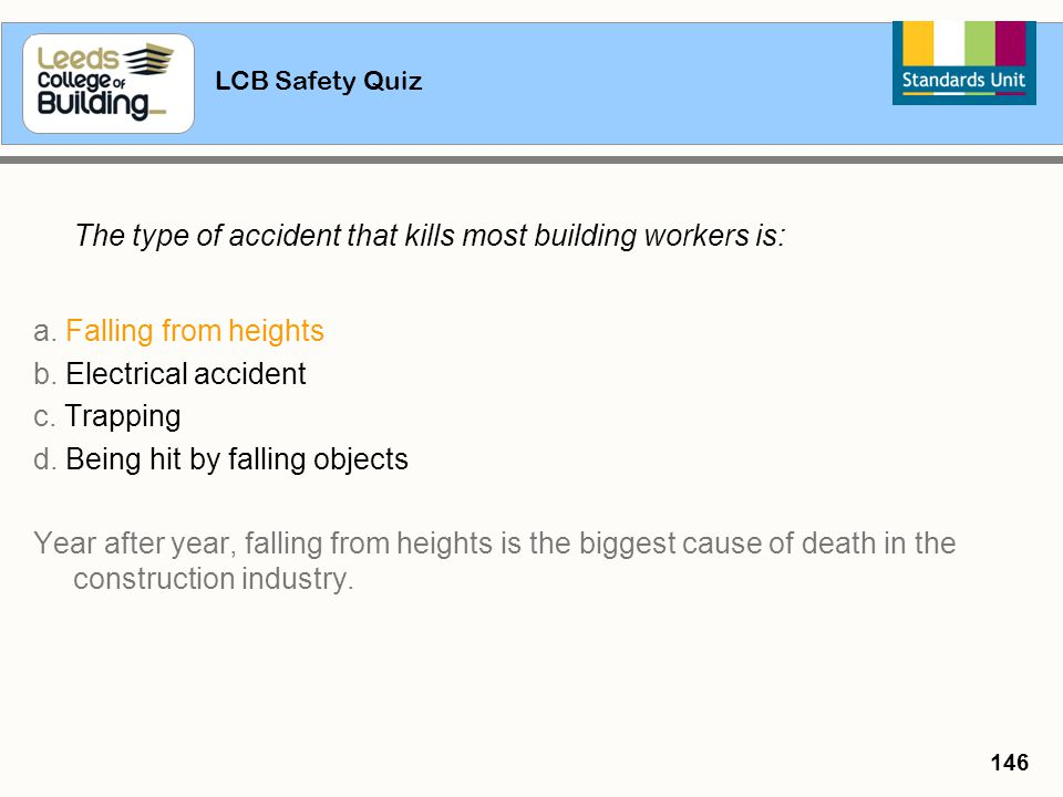 LCB Safety Quiz 146 The type of accident that kills most building workers is: a. Falling from heights b. Electrical accident c. Trapping d. Being hit