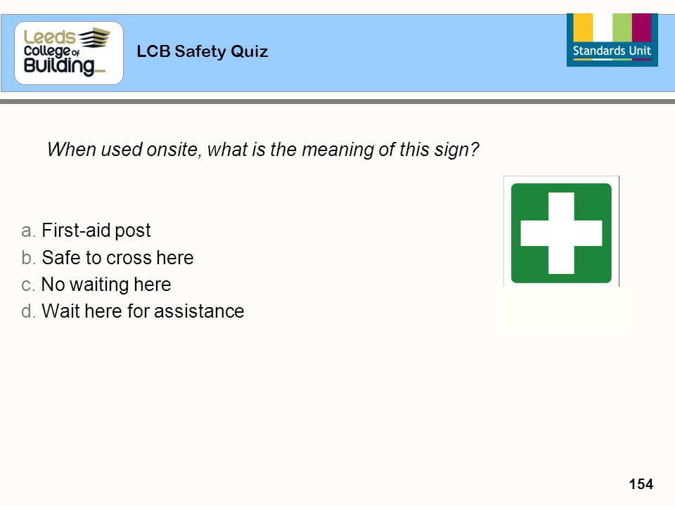 LCB Safety Quiz 154 When used onsite, what is the meaning of this sign? a. First-aid post b. Safe to cross here c. No waiting here d. Wait here for as