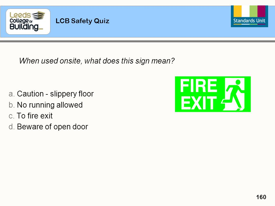 LCB Safety Quiz 160 When used onsite, what does this sign mean? a. Caution - slippery floor b. No running allowed c. To fire exit d. Beware of open do