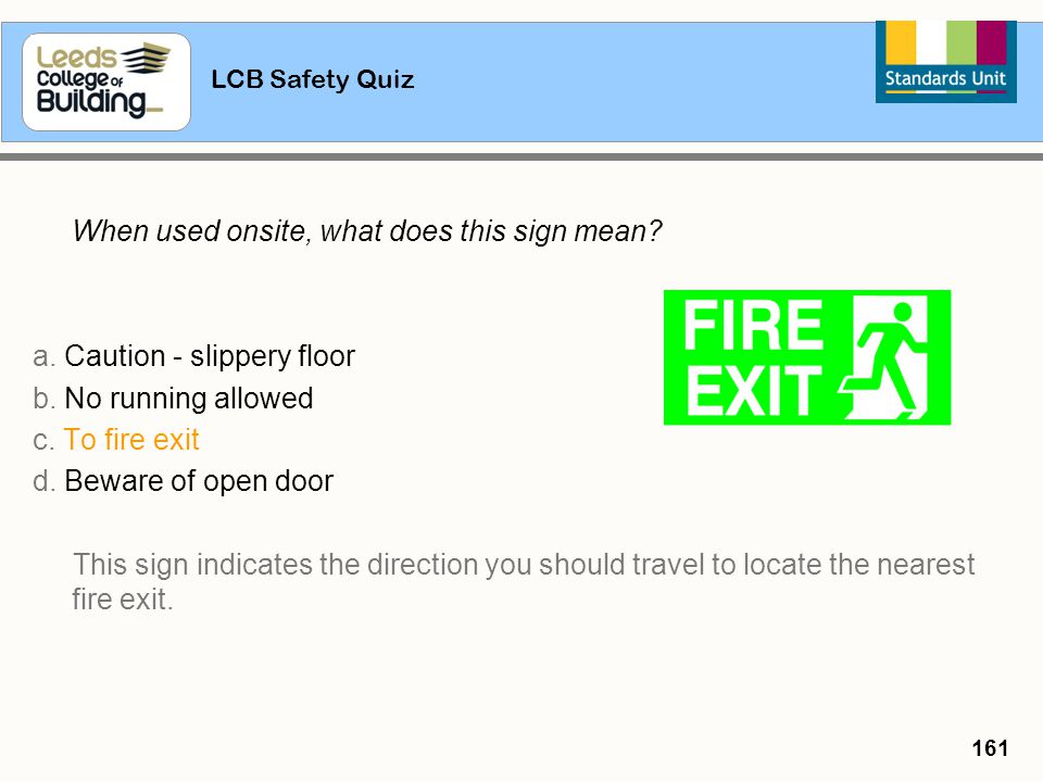 LCB Safety Quiz 161 When used onsite, what does this sign mean? a. Caution - slippery floor b. No running allowed c. To fire exit d. Beware of open do