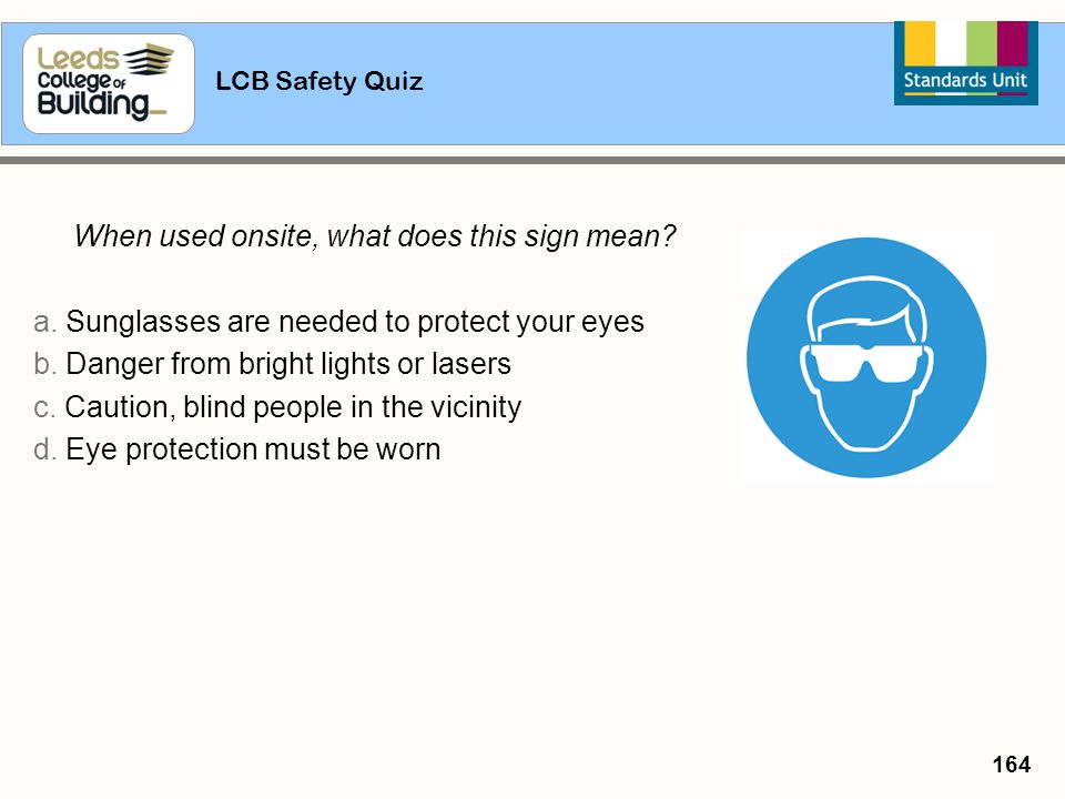 LCB Safety Quiz 164 When used onsite, what does this sign mean? a. Sunglasses are needed to protect your eyes b. Danger from bright lights or lasers c