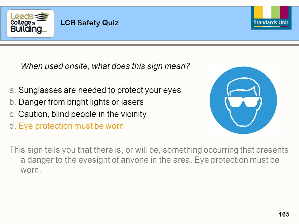 LCB Safety Quiz 165 When used onsite, what does this sign mean? a. Sunglasses are needed to protect your eyes b. Danger from bright lights or lasers c