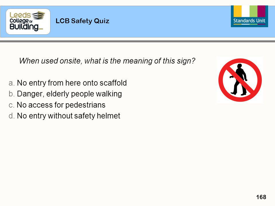 LCB Safety Quiz 168 When used onsite, what is the meaning of this sign? a. No entry from here onto scaffold b. Danger, elderly people walking c. No ac