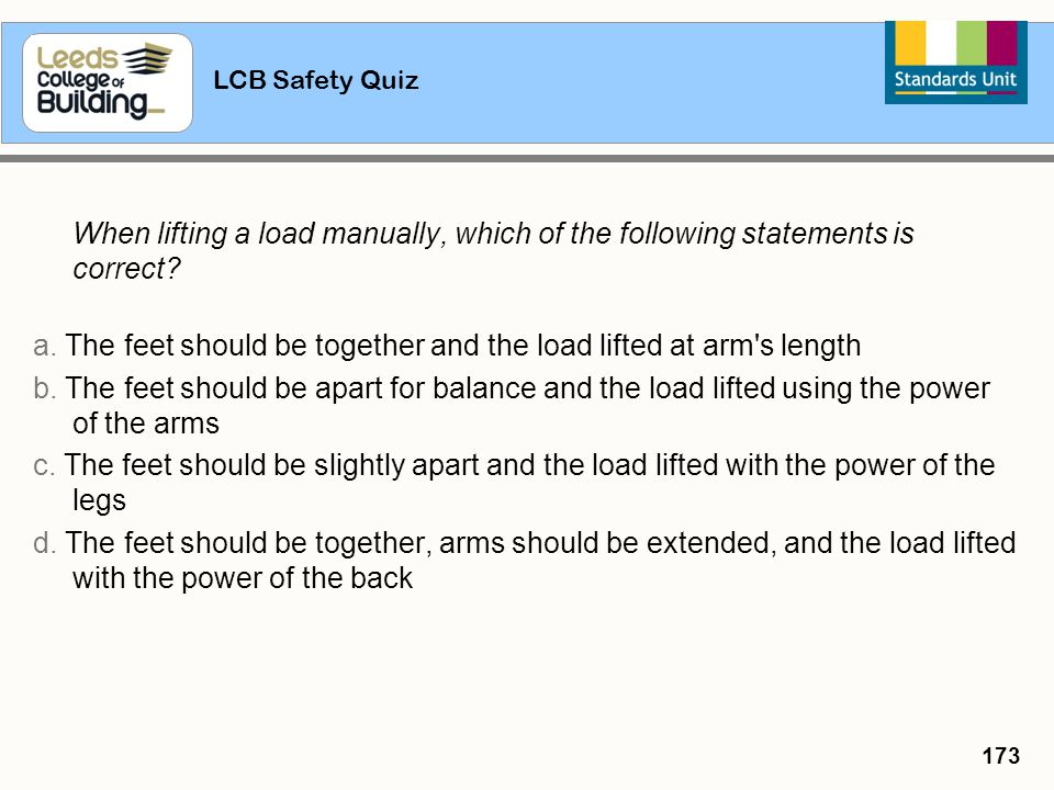 LCB Safety Quiz 173 When lifting a load manually, which of the following statements is correct? a. The feet should be together and the load lifted at