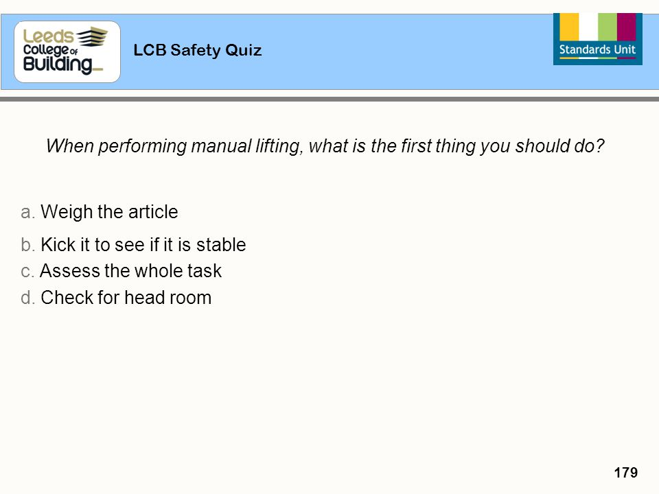 LCB Safety Quiz 179 When performing manual lifting, what is the first thing you should do? a. Weigh the article b. Kick it to see if it is stable c. A