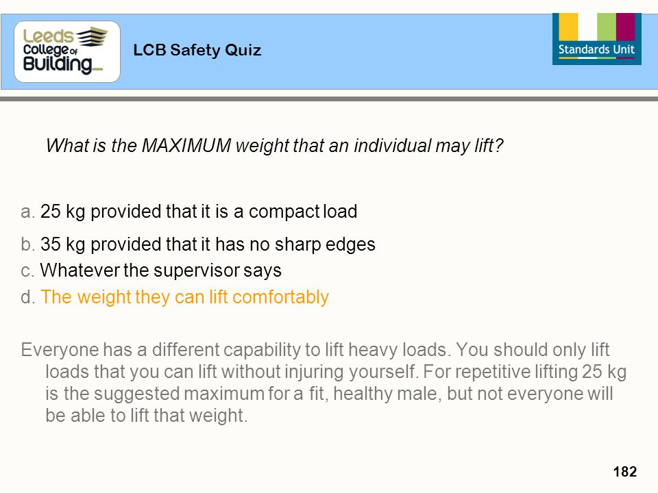 LCB Safety Quiz 182 What is the MAXIMUM weight that an individual may lift? a. 25 kg provided that it is a compact load b. 35 kg provided that it has