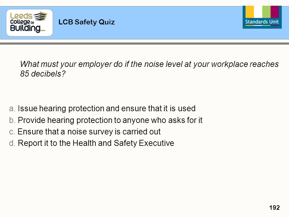 LCB Safety Quiz 192 What must your employer do if the noise level at your workplace reaches 85 decibels? a. Issue hearing protection and ensure that i