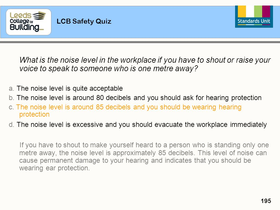 LCB Safety Quiz 195 What is the noise level in the workplace if you have to shout or raise your voice to speak to someone who is one metre away? a. Th