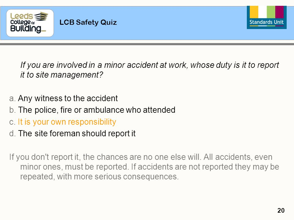 LCB Safety Quiz 20 If you are involved in a minor accident at work, whose duty is it to report it to site management? a. Any witness to the accident b