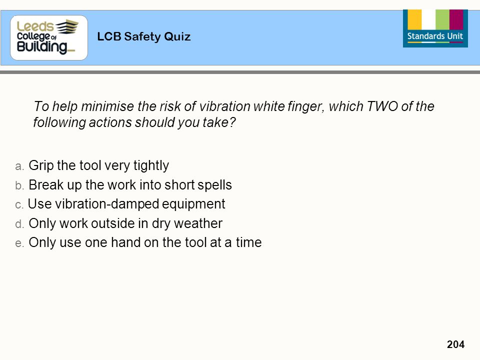 LCB Safety Quiz 204 To help minimise the risk of vibration white finger, which TWO of the following actions should you take? a. Grip the tool very tig