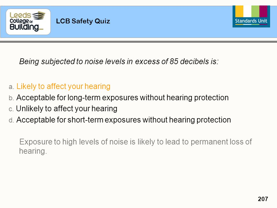 LCB Safety Quiz 207 Being subjected to noise levels in excess of 85 decibels is: a. Likely to affect your hearing b. Acceptable for long-term exposure