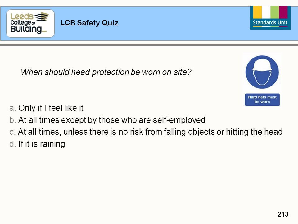 LCB Safety Quiz 213 When should head protection be worn on site? a. Only if I feel like it b. At all times except by those who are self-employed c. At