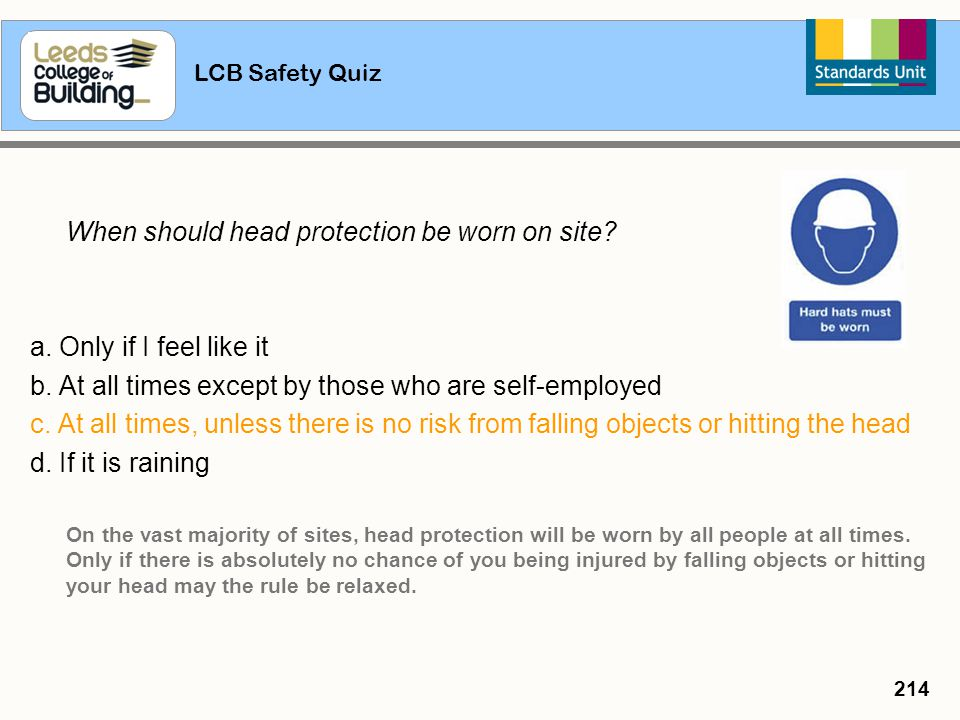 LCB Safety Quiz 214 When should head protection be worn on site? a. Only if I feel like it b. At all times except by those who are self-employed c. At
