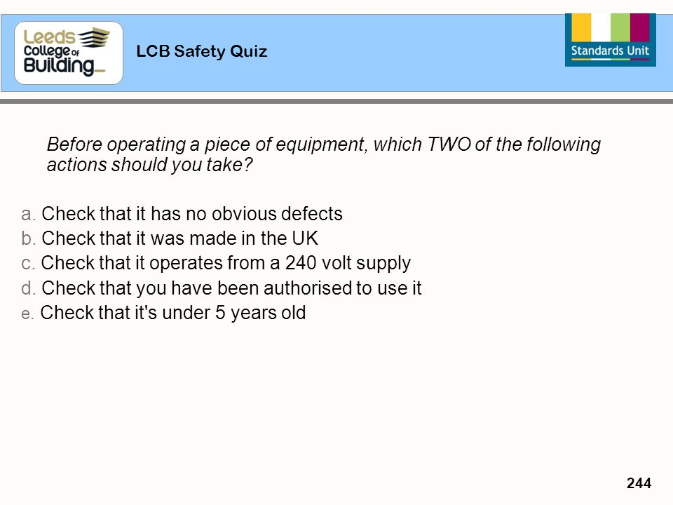 LCB Safety Quiz 244 Before operating a piece of equipment, which TWO of the following actions should you take? a. Check that it has no obvious defects
