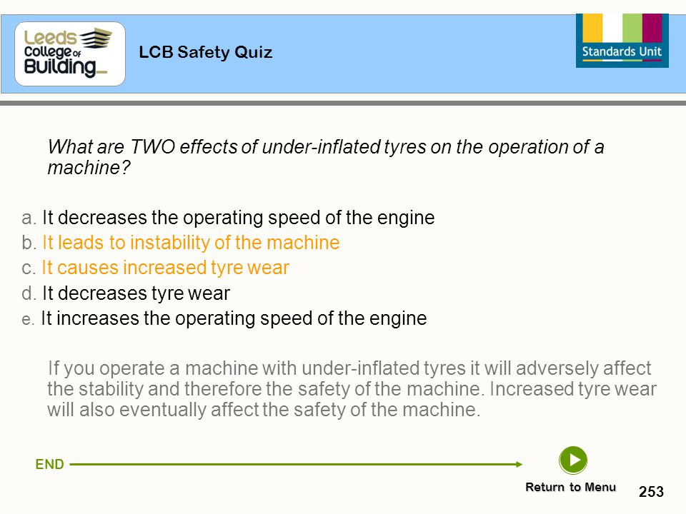 LCB Safety Quiz 253 What are TWO effects of under-inflated tyres on the operation of a machine? a. It decreases the operating speed of the engine b. I