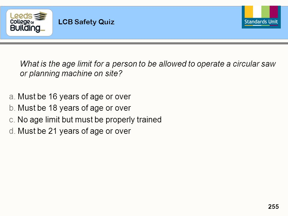 LCB Safety Quiz 255 What is the age limit for a person to be allowed to operate a circular saw or planning machine on site? a. Must be 16 years of age