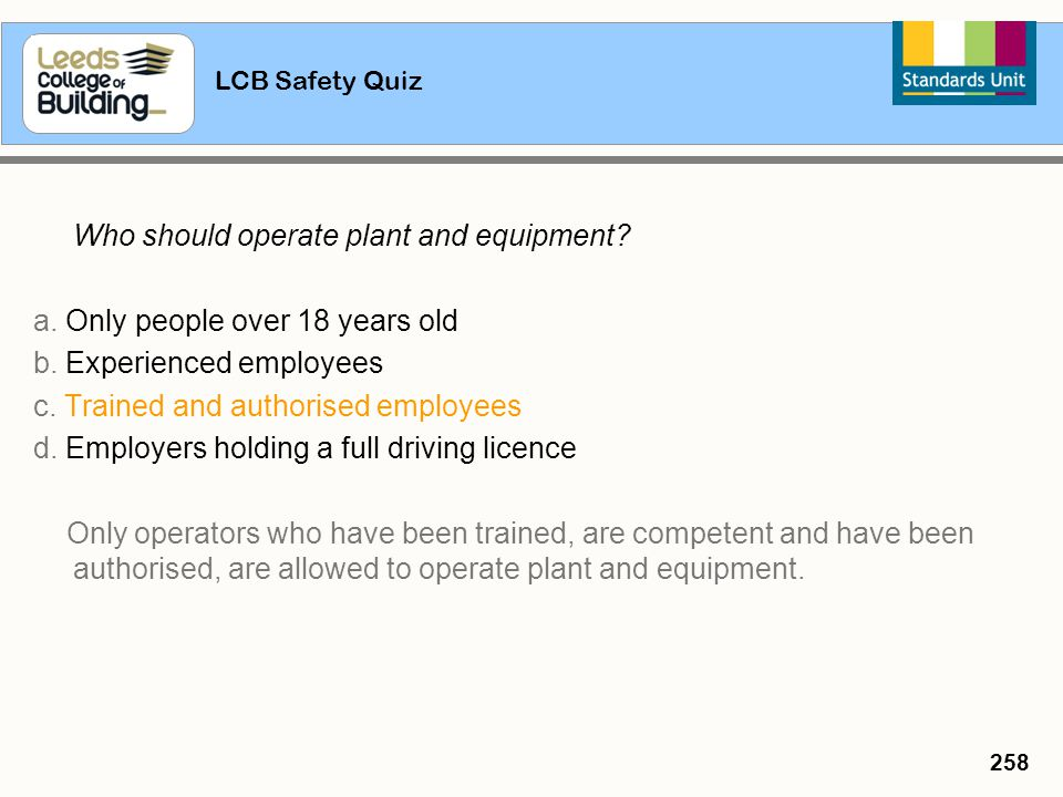 LCB Safety Quiz 258 Who should operate plant and equipment? a. Only people over 18 years old b. Experienced employees c. Trained and authorised employ