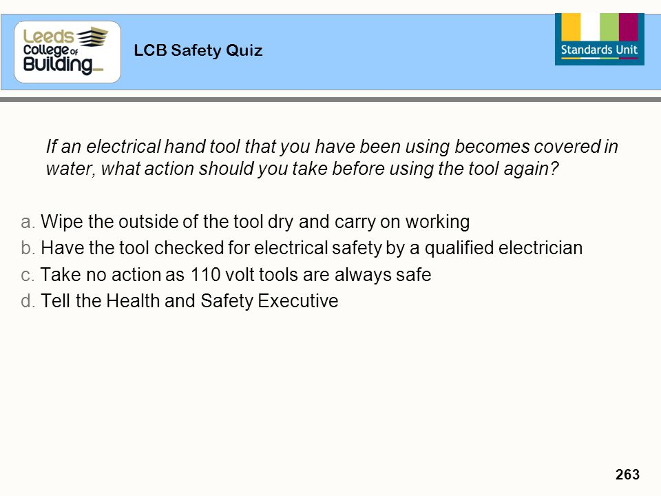 LCB Safety Quiz 263 If an electrical hand tool that you have been using becomes covered in water, what action should you take before using the tool ag