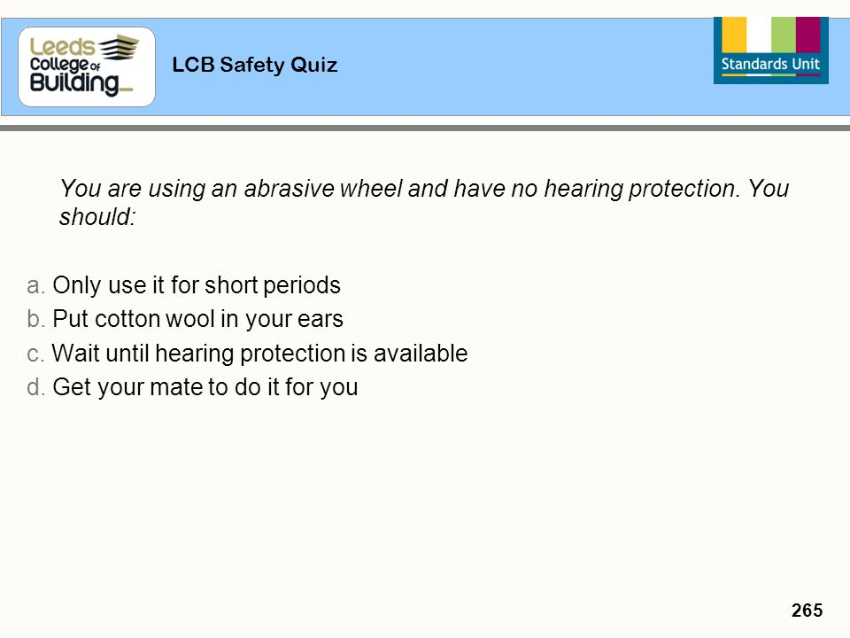 LCB Safety Quiz 265 You are using an abrasive wheel and have no hearing protection. You should: a. Only use it for short periods b. Put cotton wool in