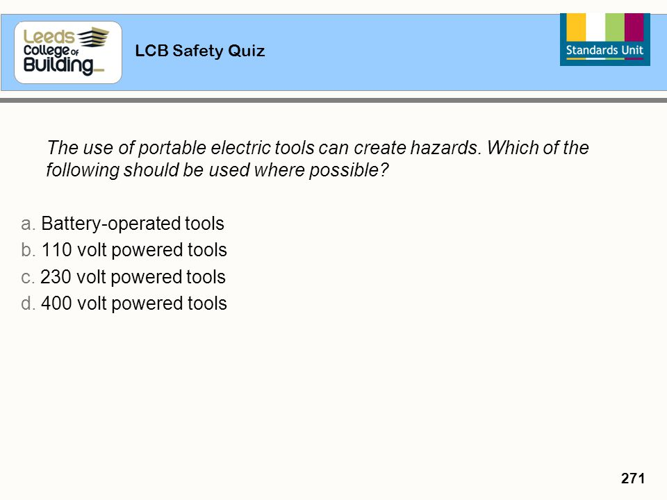 LCB Safety Quiz 271 The use of portable electric tools can create hazards. Which of the following should be used where possible? a. Battery-operated t