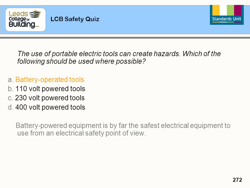 LCB Safety Quiz 272 The use of portable electric tools can create hazards. Which of the following should be used where possible? a. Battery-operated t