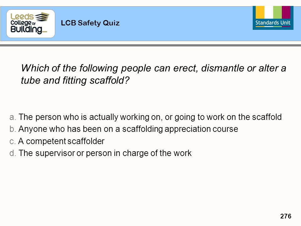 LCB Safety Quiz 276 Which of the following people can erect, dismantle or alter a tube and fitting scaffold? a. The person who is actually working on,