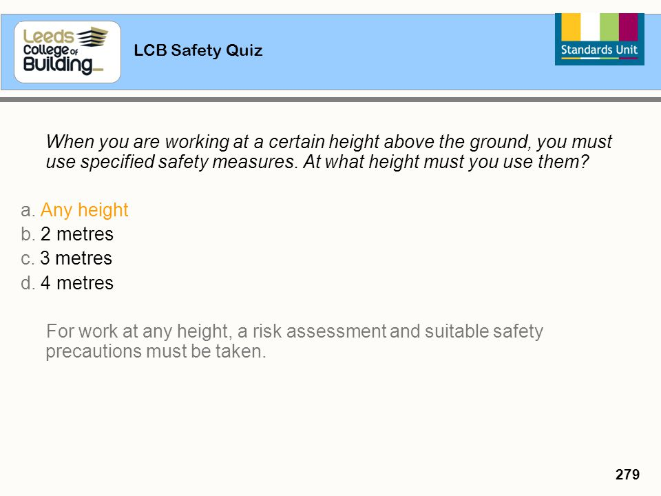 LCB Safety Quiz 279 When you are working at a certain height above the ground, you must use specified safety measures. At what height must you use the