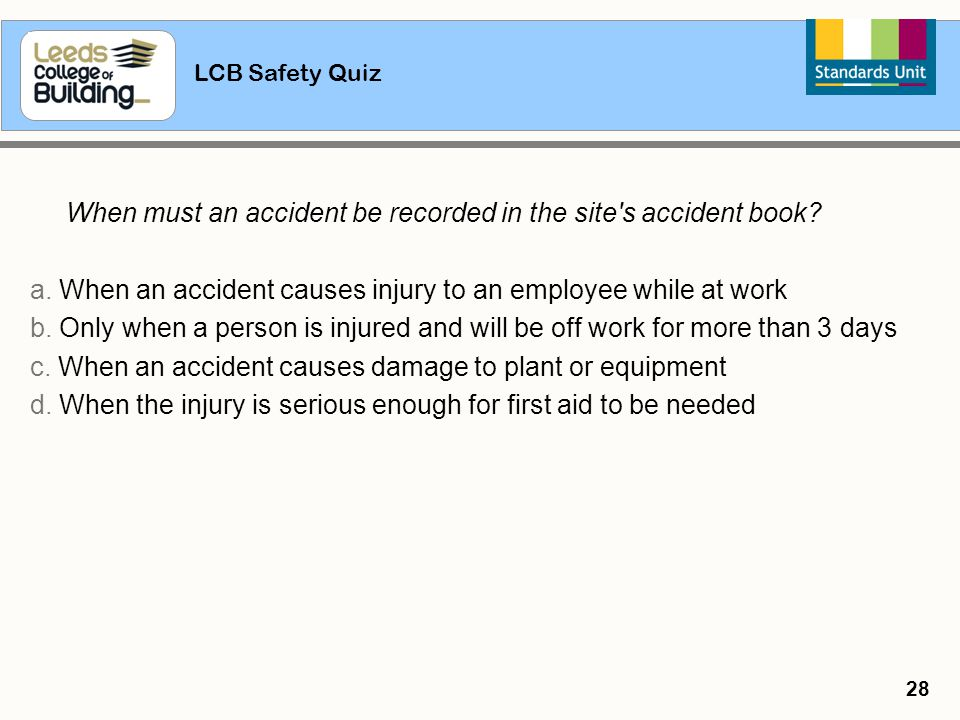 LCB Safety Quiz 28 When must an accident be recorded in the site's accident book? a. When an accident causes injury to an employee while at work b. On