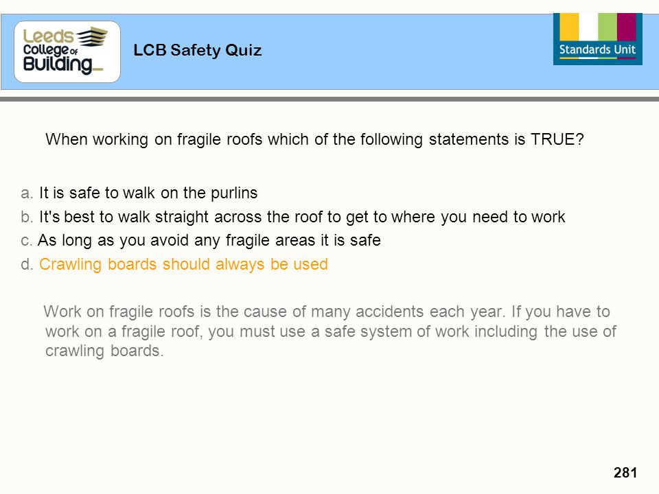LCB Safety Quiz 281 When working on fragile roofs which of the following statements is TRUE? a. It is safe to walk on the purlins b. It's best to walk