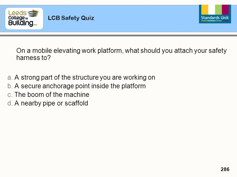 LCB Safety Quiz 286 On a mobile elevating work platform, what should you attach your safety harness to? a. A strong part of the structure you are work