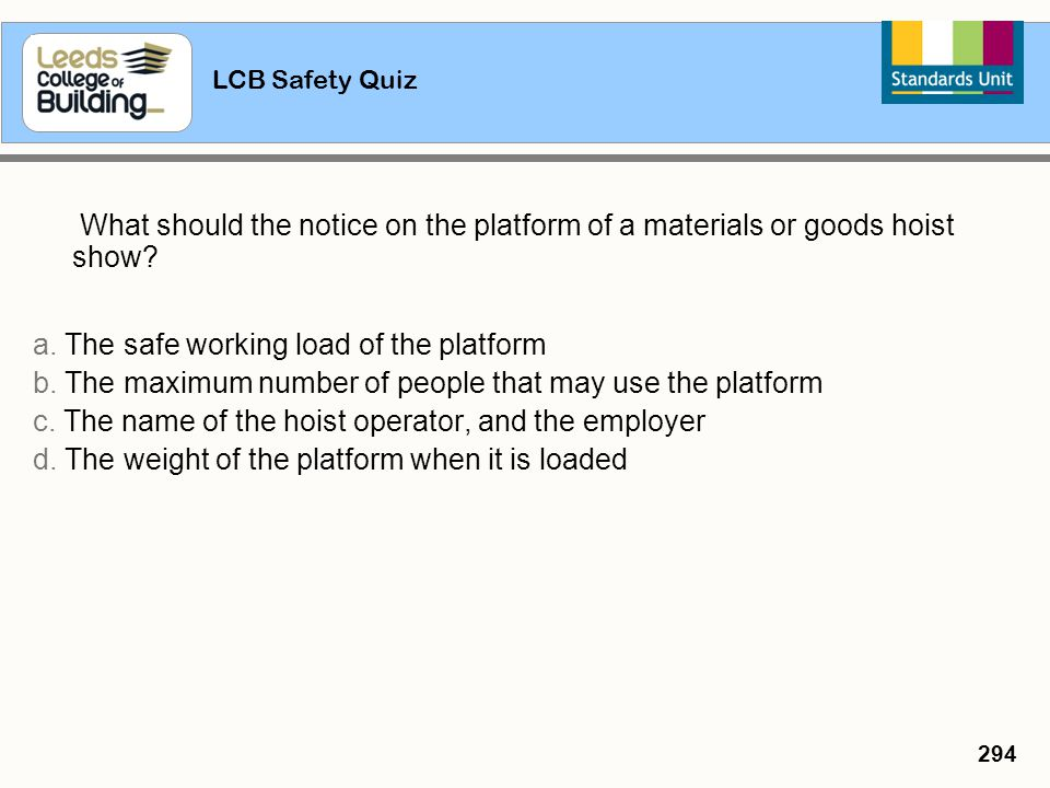 LCB Safety Quiz 294 What should the notice on the platform of a materials or goods hoist show? a. The safe working load of the platform b. The maximum