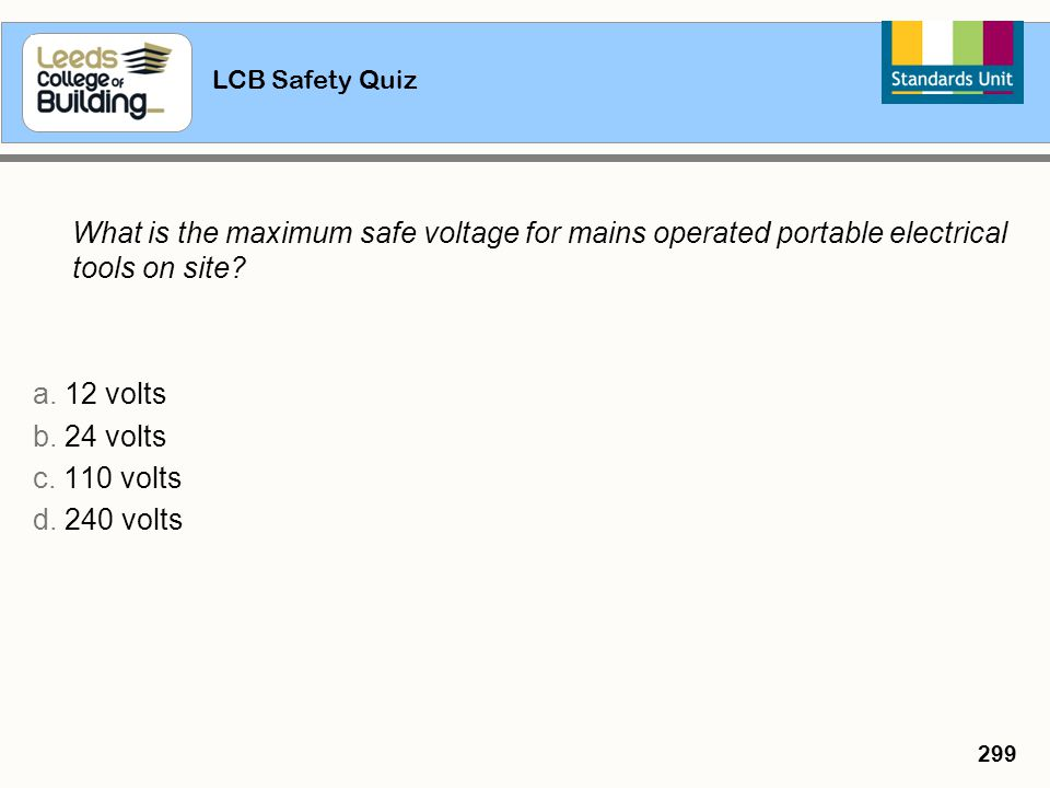 LCB Safety Quiz 299 What is the maximum safe voltage for mains operated portable electrical tools on site? a. 12 volts b. 24 volts c. 110 volts d. 240
