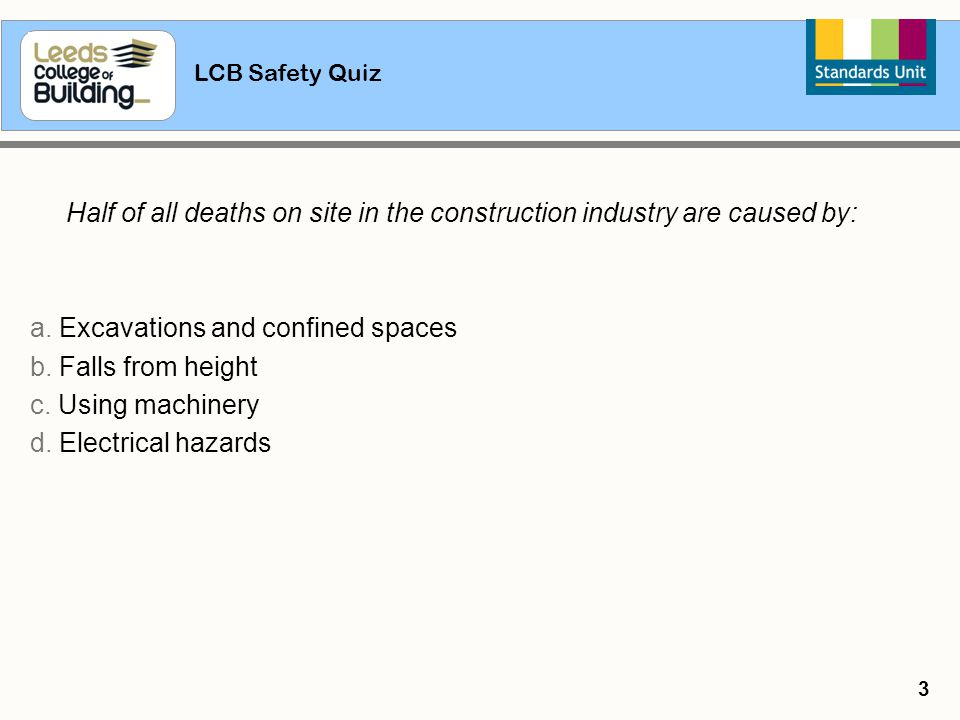 LCB Safety Quiz 3 Half of all deaths on site in the construction industry are caused by: a. Excavations and confined spaces b. Falls from height c. Us